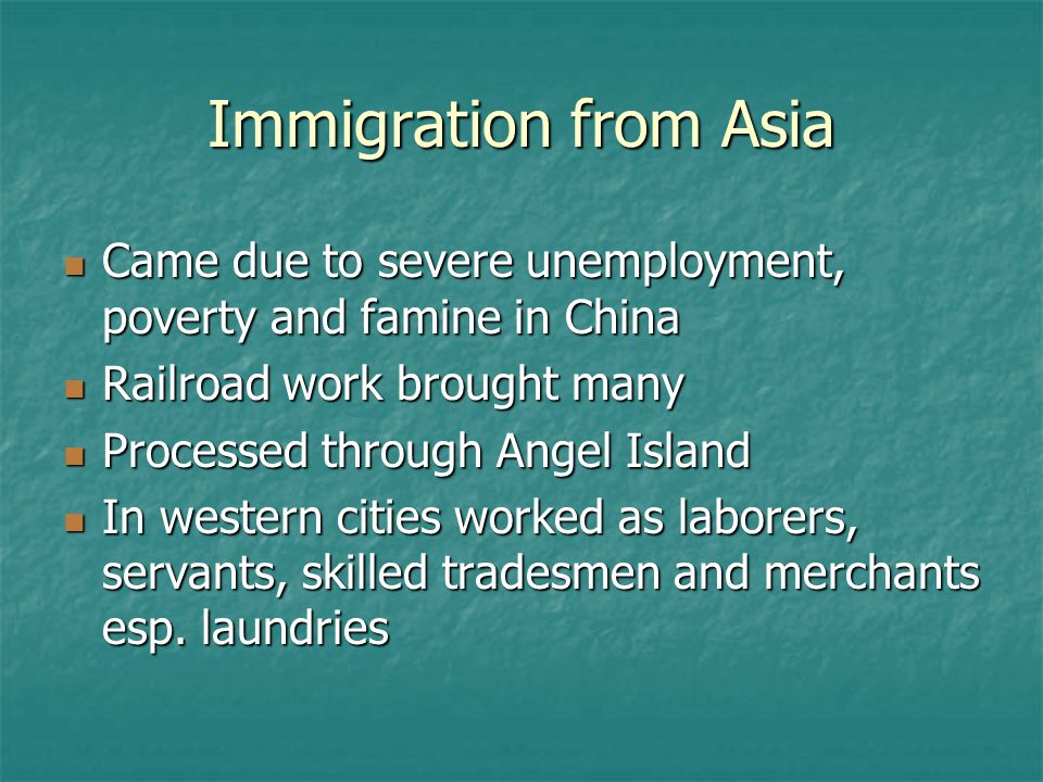 Immigration from Asia Came due to severe unemployment, poverty and famine in China. Railroad work brought many.