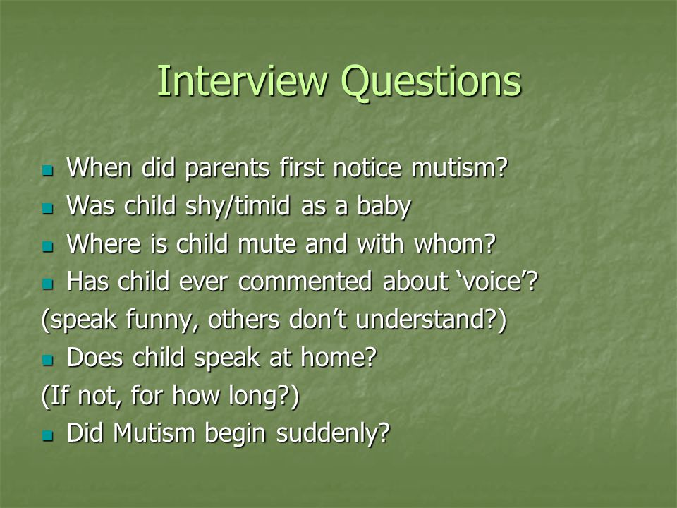 Interview Questions When did parents first notice mutism