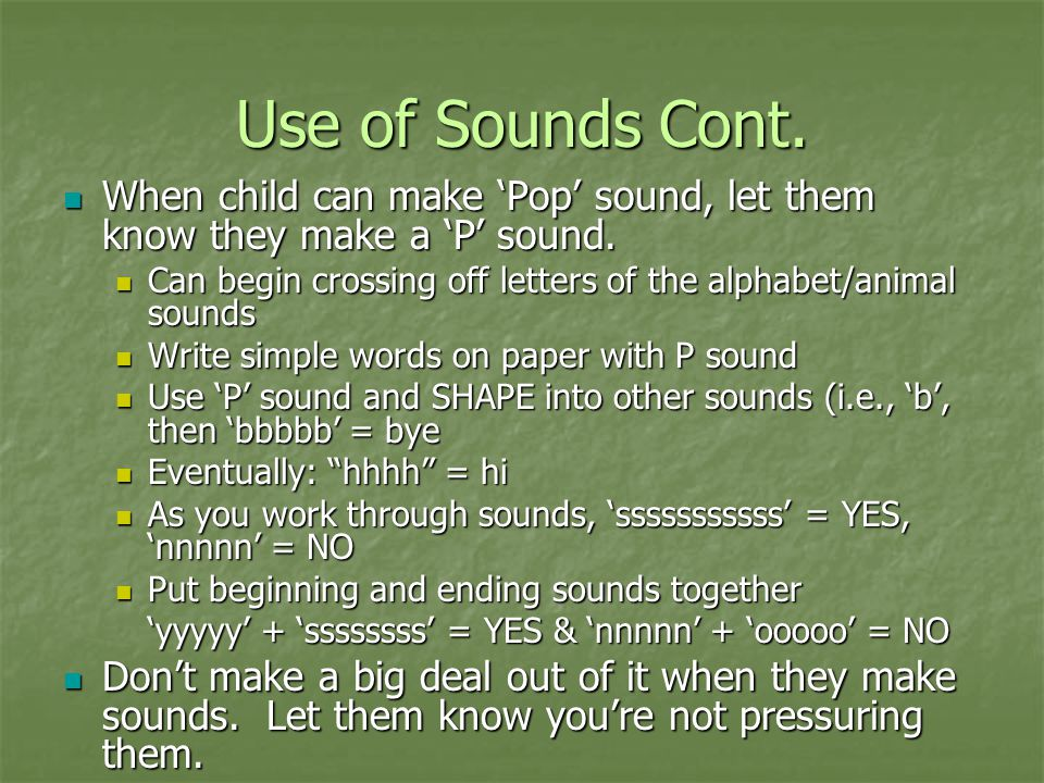 Use of Sounds Cont. When child can make 'Pop' sound, let them know they make a 'P' sound.