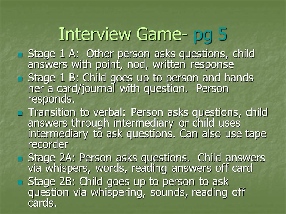 Interview Game- pg 5 Stage 1 A: Other person asks questions, child answers with point, nod, written response.