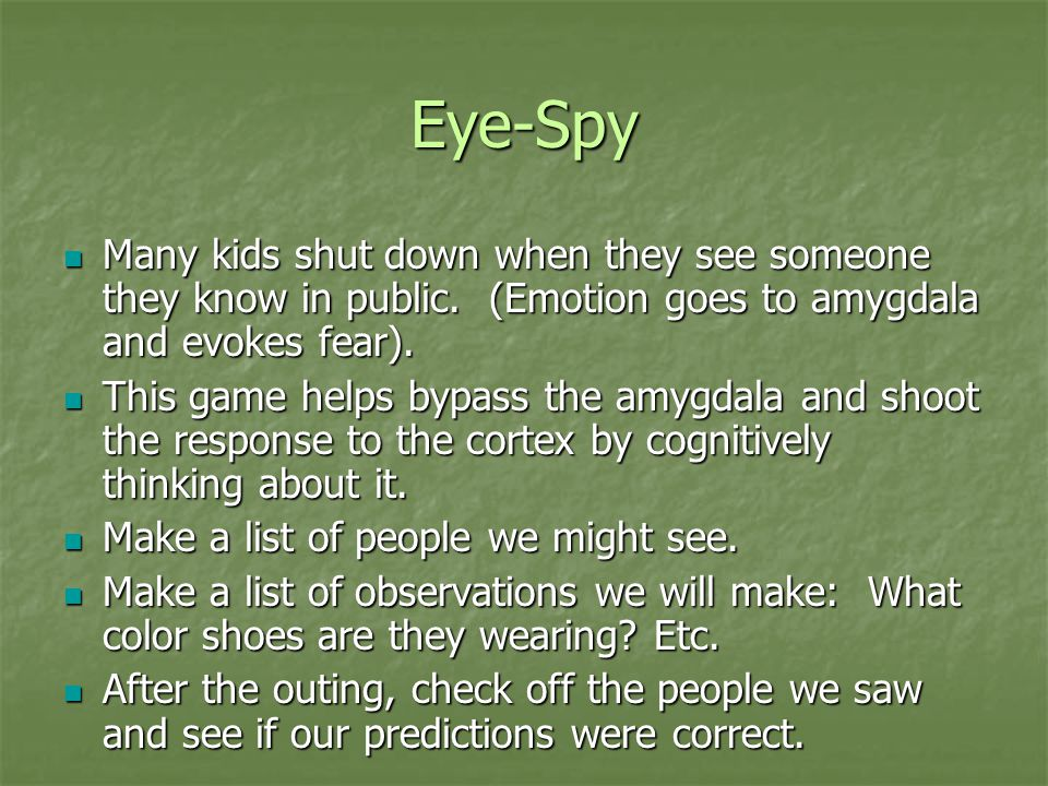 Eye-Spy Many kids shut down when they see someone they know in public. (Emotion goes to amygdala and evokes fear).