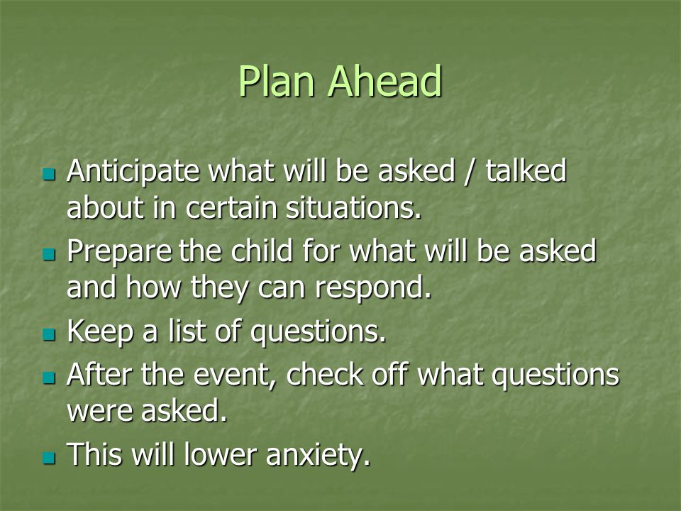 Plan Ahead Anticipate what will be asked / talked about in certain situations. Prepare the child for what will be asked and how they can respond.