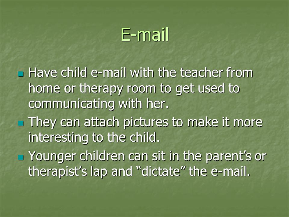 E-mail Have child e-mail with the teacher from home or therapy room to get used to communicating with her.