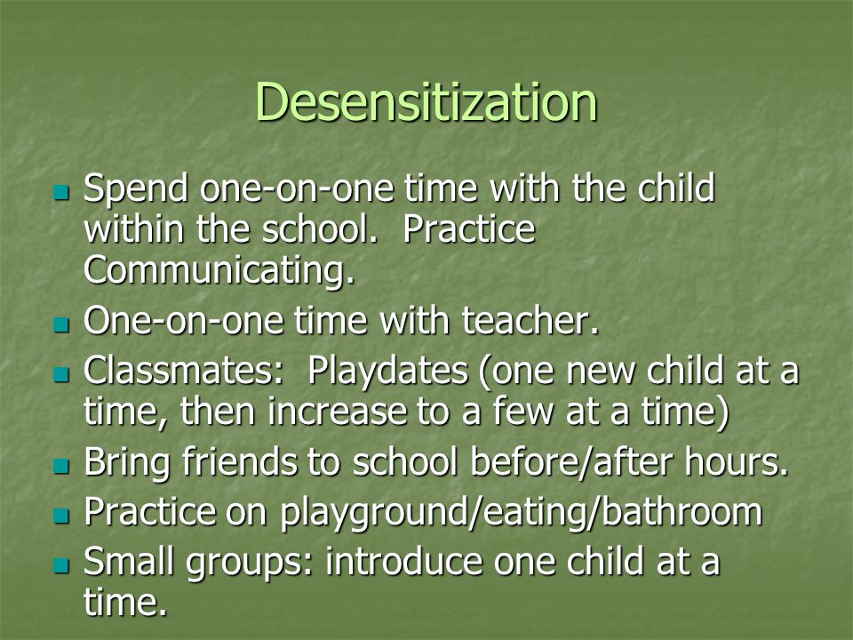 Desensitization Spend one-on-one time with the child within the school. Practice Communicating. One-on-one time with teacher.