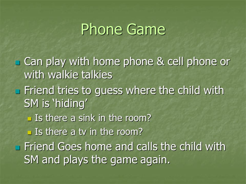 Phone Game Can play with home phone & cell phone or with walkie talkies. Friend tries to guess where the child with SM is 'hiding'