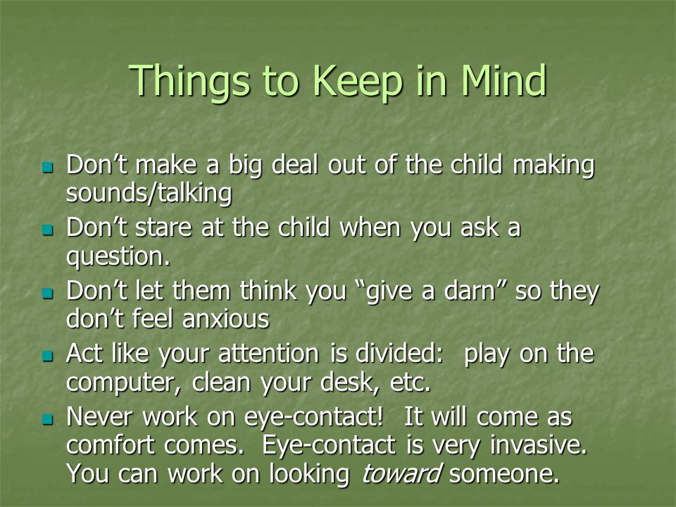Things to Keep in Mind Don't make a big deal out of the child making sounds/talking. Don't stare at the child when you ask a question.