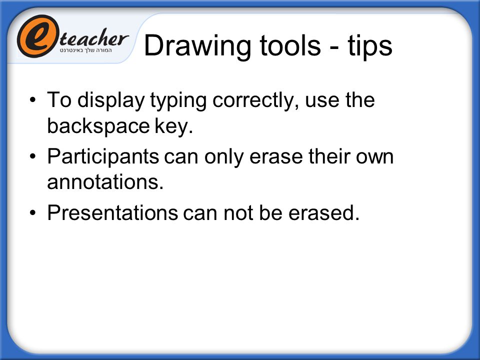 Drawing tools - tips To display typing correctly, use the backspace key. Participants can only erase their own annotations.