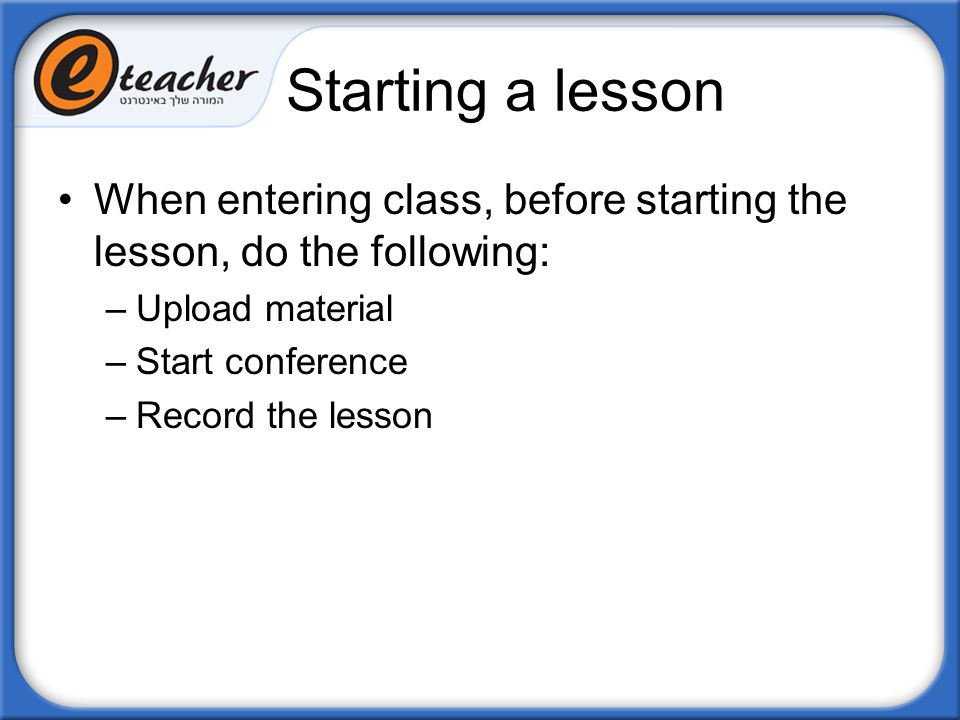 Starting a lesson When entering class, before starting the lesson, do the following: Upload material.