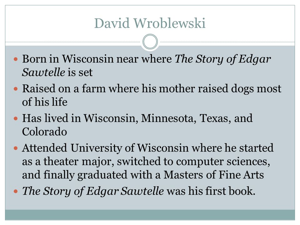 David Wroblewski Born in Wisconsin near where The Story of Edgar Sawtelle is set. Raised on a farm where his mother raised dogs most of his life.