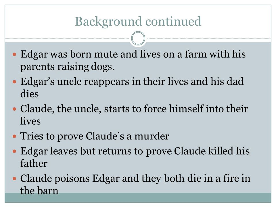 Background continued Edgar was born mute and lives on a farm with his parents raising dogs. Edgar's uncle reappears in their lives and his dad dies.