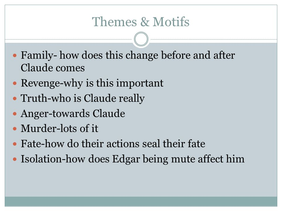 Themes & Motifs Family- how does this change before and after Claude comes. Revenge-why is this important.