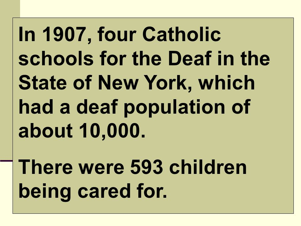 In 1907, four Catholic schools for the Deaf in the State of New York, which had a deaf population of about 10,000.