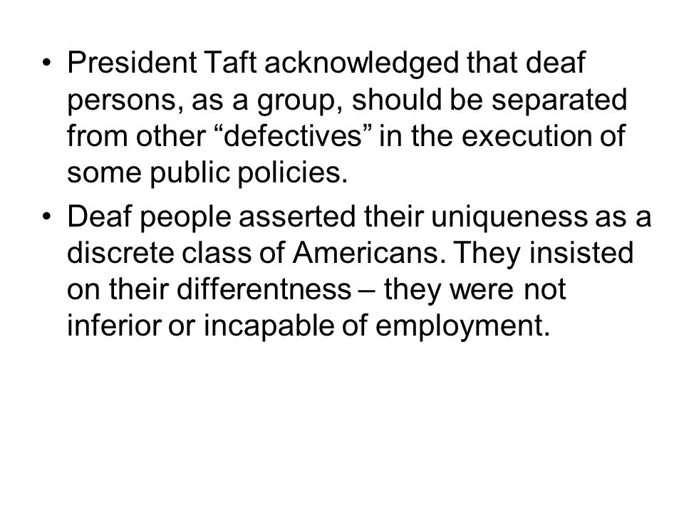 President Taft acknowledged that deaf persons, as a group, should be separated from other defectives in the execution of some public policies.