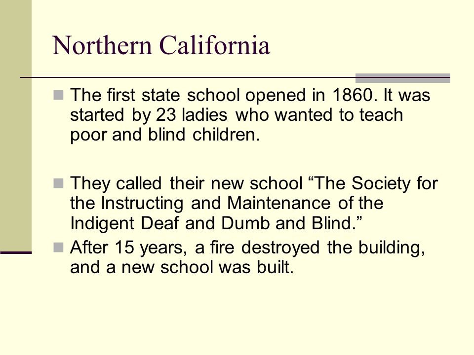 Northern California The first state school opened in 1860. It was started by 23 ladies who wanted to teach poor and blind children.