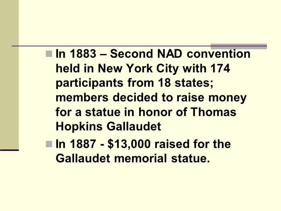 In 1883 – Second NAD convention held in New York City with 174 participants from 18 states; members decided to raise money for a statue in honor of Thomas Hopkins Gallaudet