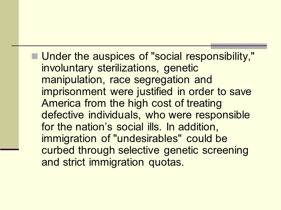 Under the auspices of social responsibility, involuntary sterilizations, genetic manipulation, race segregation and imprisonment were justified in order to save America from the high cost of treating defective individuals, who were responsible for the nation's social ills.