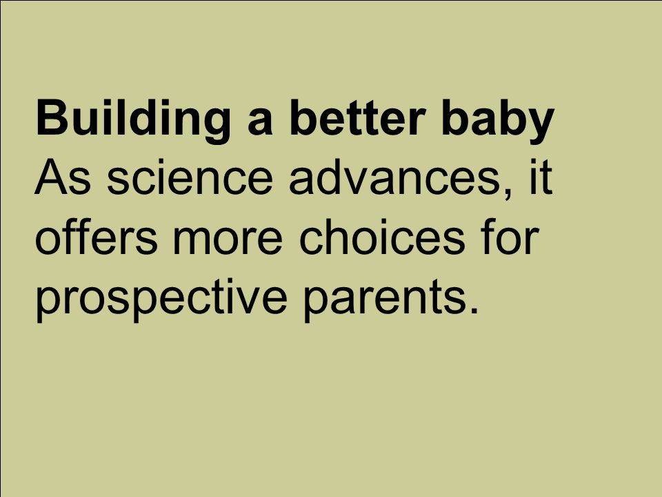 Building a better baby As science advances, it offers more choices for prospective parents.