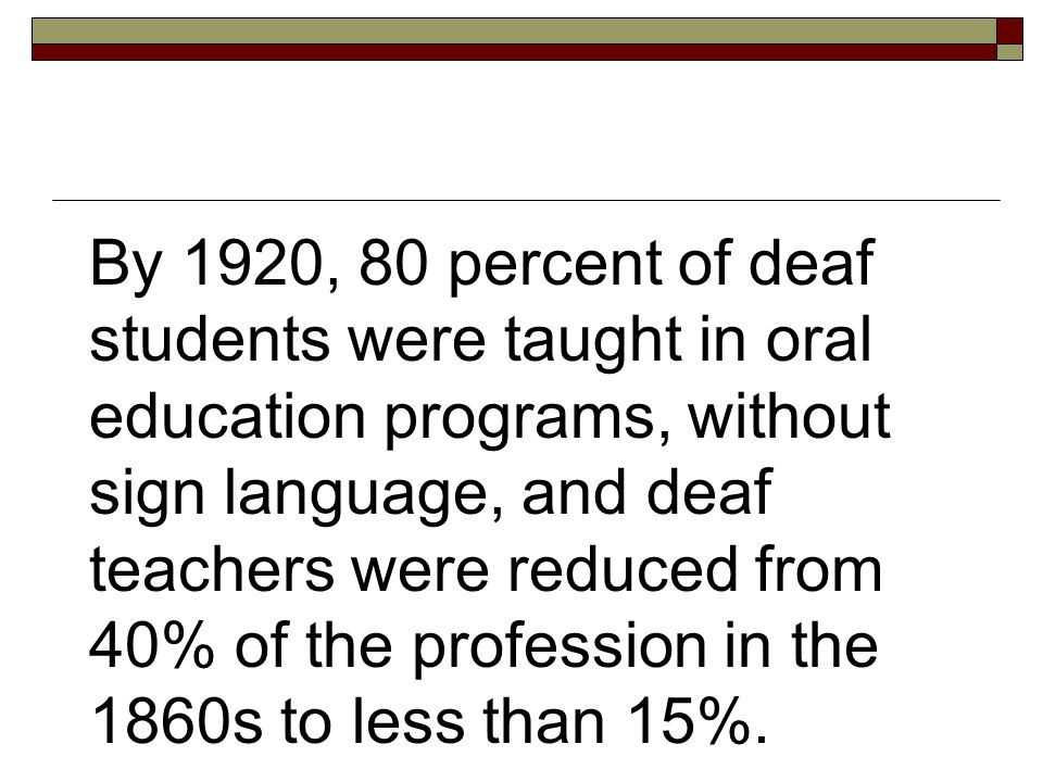By 1920, 80 percent of deaf students were taught in oral education programs, without sign language, and deaf teachers were reduced from 40% of the profession in the 1860s to less than 15%.