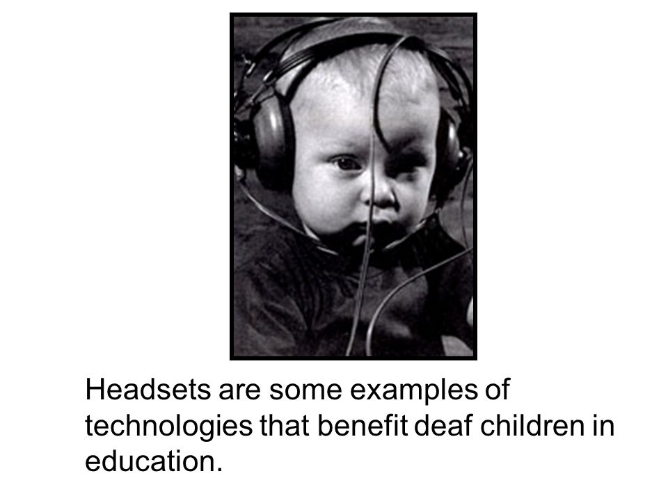 Headsets are some examples of technologies that benefit deaf children in education.