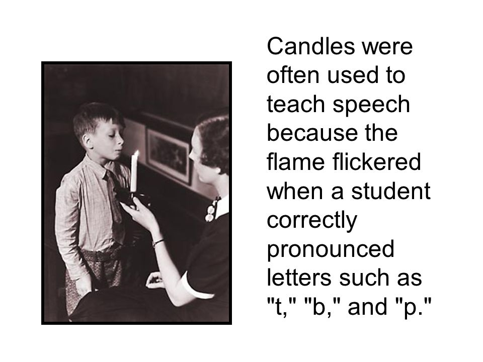 Candles were often used to teach speech because the flame flickered when a student correctly pronounced letters such as t, b, and p.