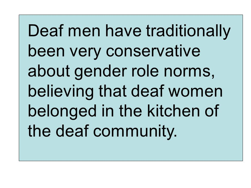 Deaf men have traditionally been very conservative about gender role norms, believing that deaf women belonged in the kitchen of the deaf community.