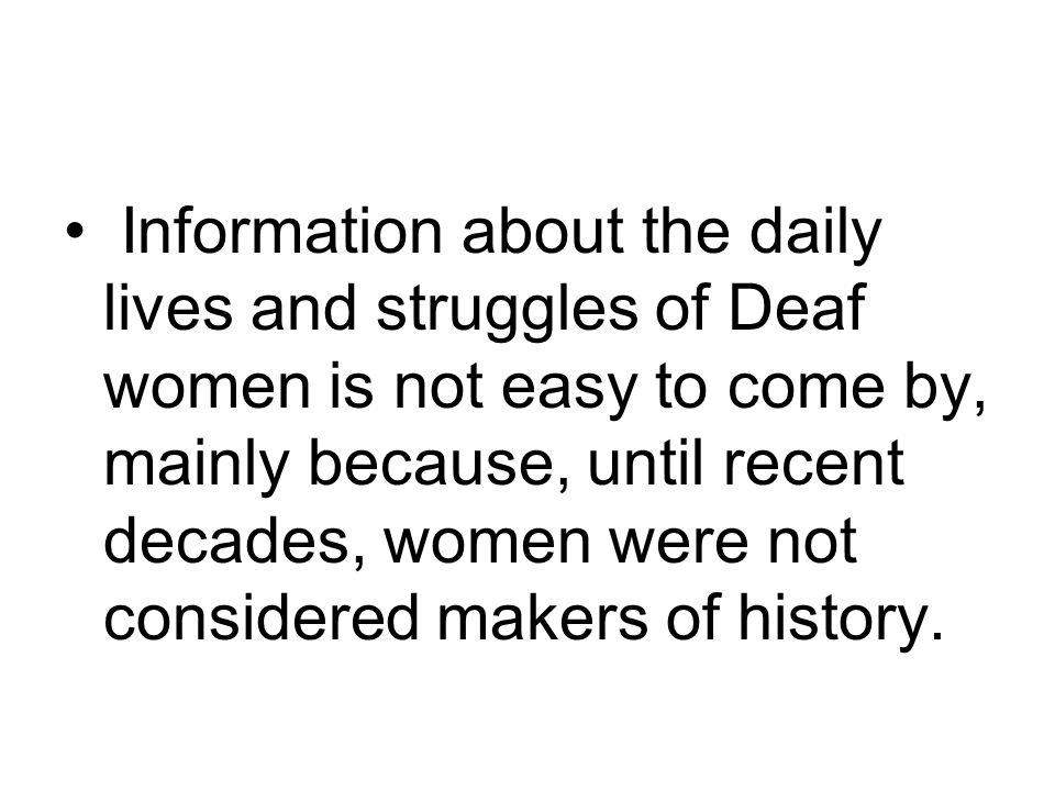 Information about the daily lives and struggles of Deaf women is not easy to come by, mainly because, until recent decades, women were not considered makers of history.
