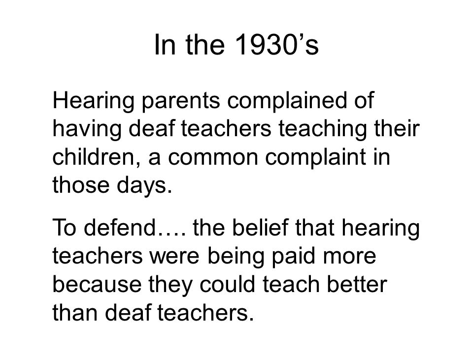 In the 1930's Hearing parents complained of having deaf teachers teaching their children, a common complaint in those days.