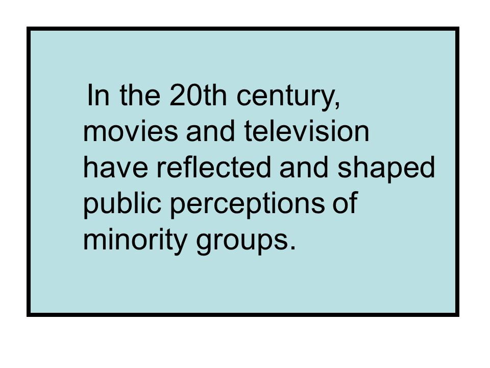 In the 20th century, movies and television have reflected and shaped public perceptions of minority groups.