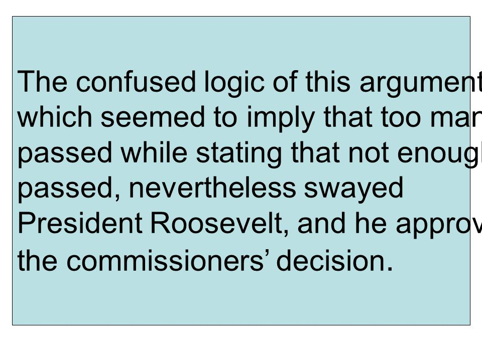 The confused logic of this argument, which seemed to imply that too many passed while stating that not enough passed, nevertheless swayed President Roosevelt, and he approved the commissioners' decision.