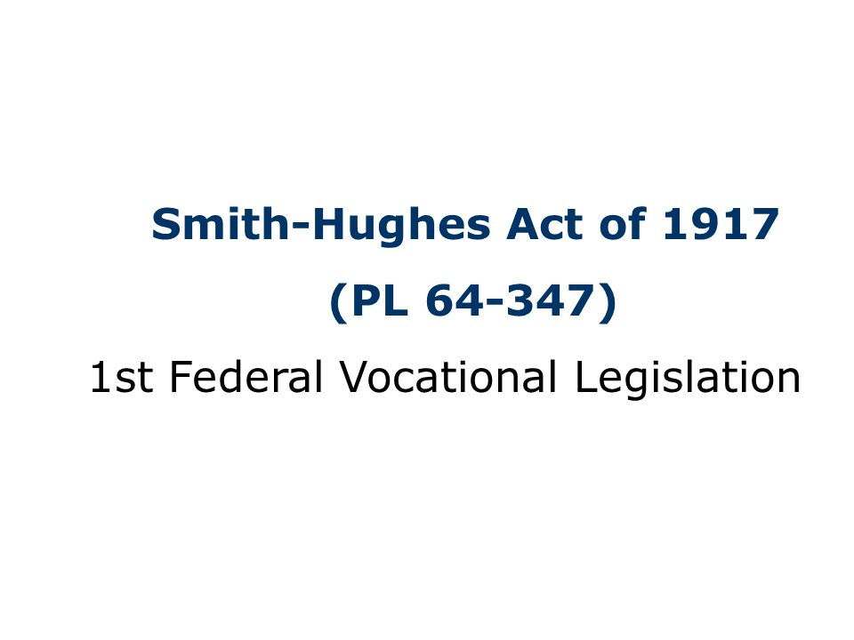 Smith-Hughes Act of 1917 (PL 64-347) 1st Federal Vocational Legislation