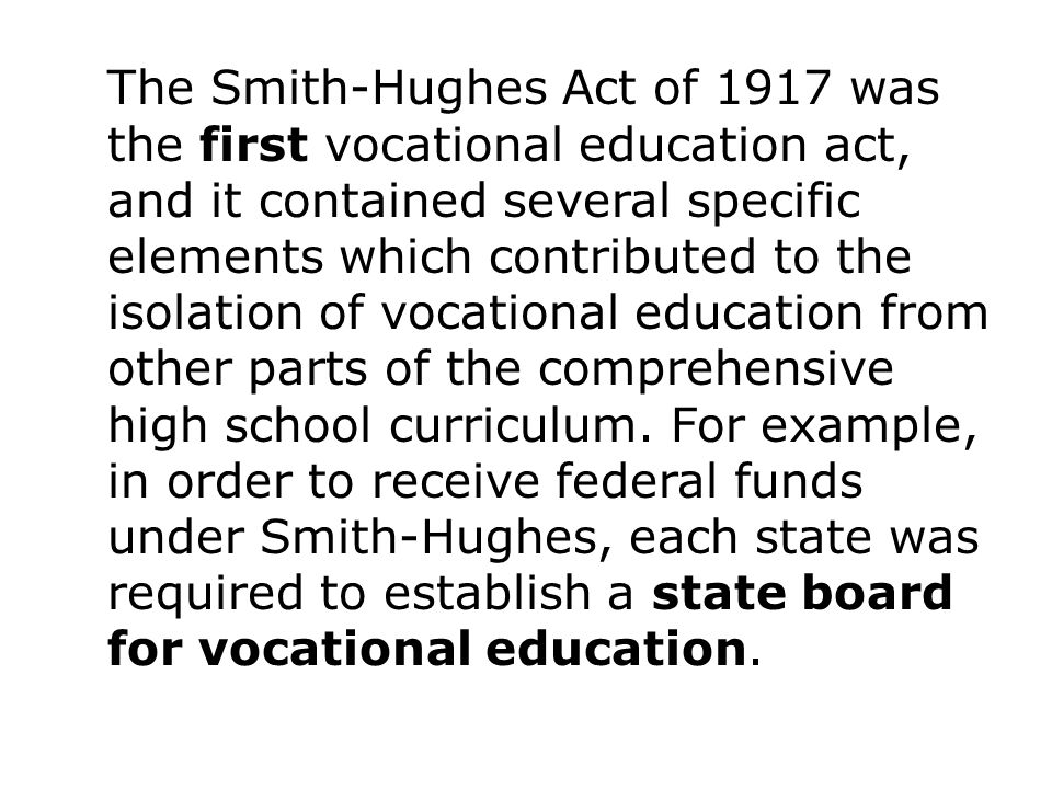 The Smith-Hughes Act of 1917 was the first vocational education act, and it contained several specific elements which contributed to the isolation of vocational education from other parts of the comprehensive high school curriculum.