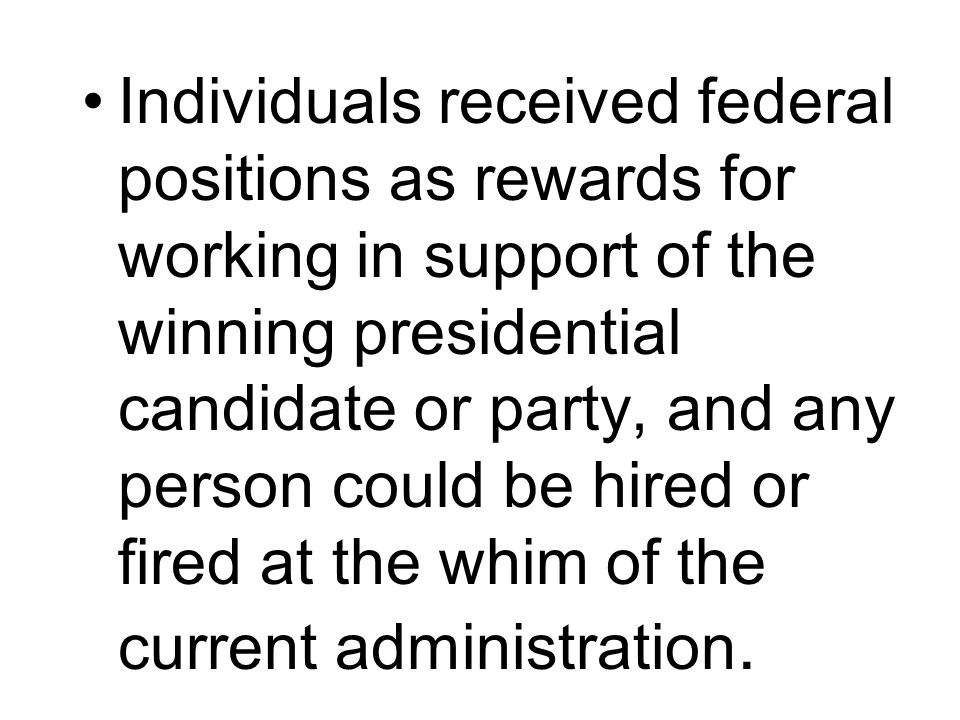 Individuals received federal positions as rewards for working in support of the winning presidential candidate or party, and any person could be hired or fired at the whim of the current administration.