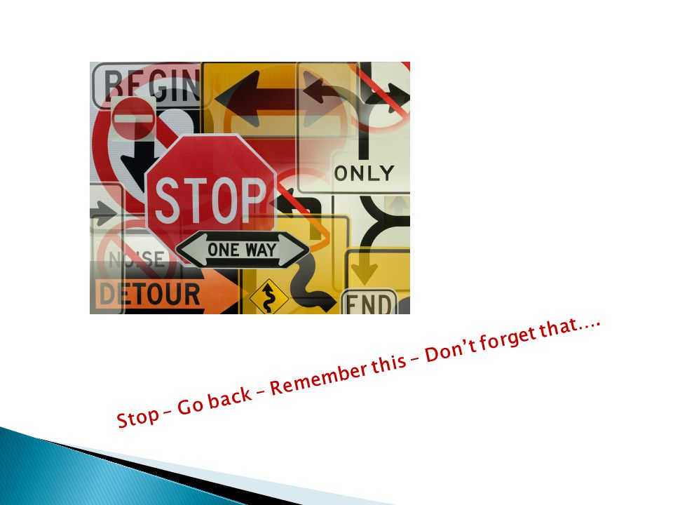 Stop – Go back – Remember this – Don't forget that….