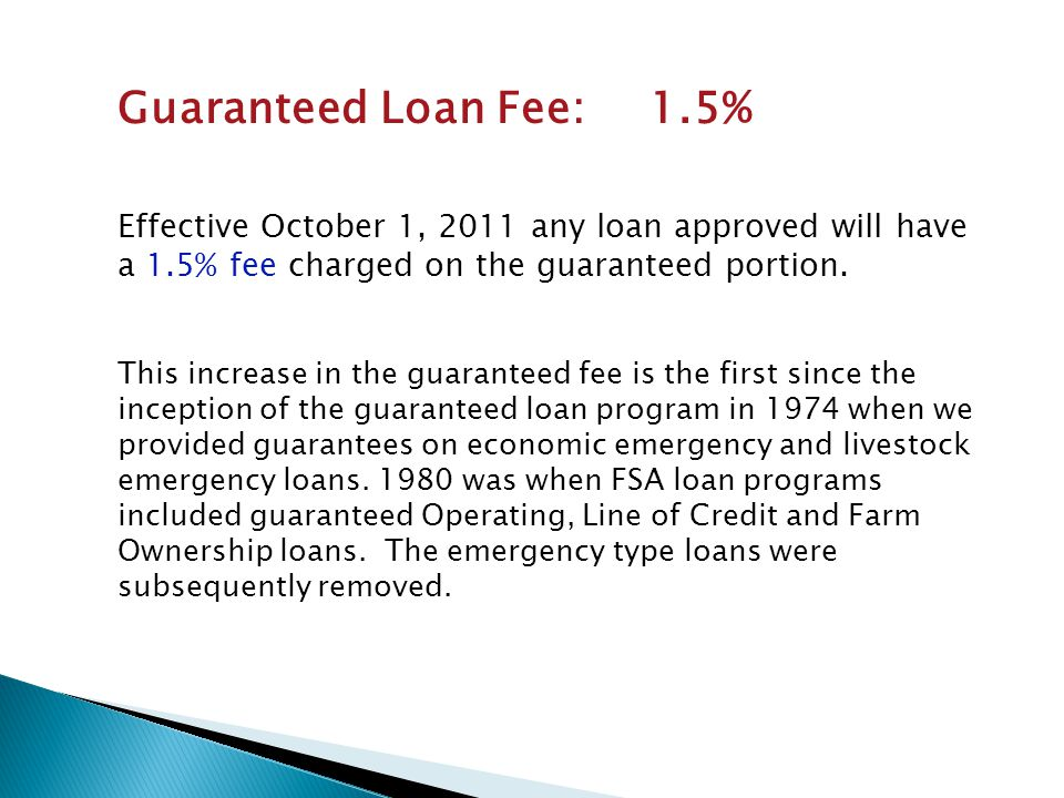 Guaranteed Loan Fee: 1.5% Effective October 1, 2011 any loan approved will have a 1.5% fee charged on the guaranteed portion.