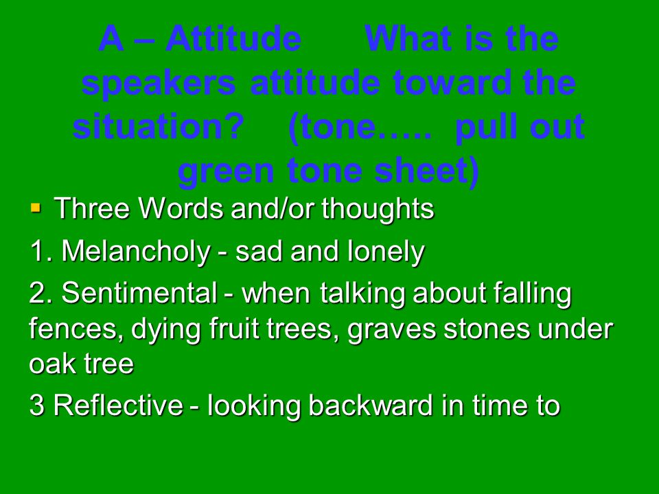 A – Attitude What is the speakers attitude toward the situation (tone….. pull out green tone sheet)