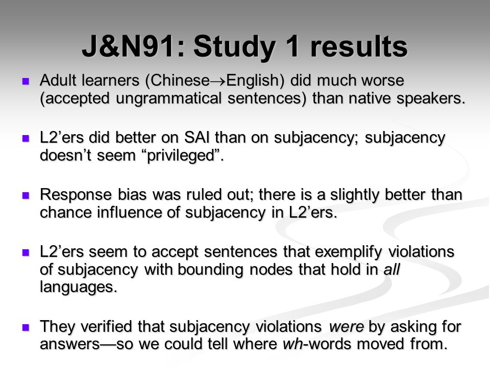 J&N91: Study 1 results Adult learners (ChineseEnglish) did much worse (accepted ungrammatical sentences) than native speakers.