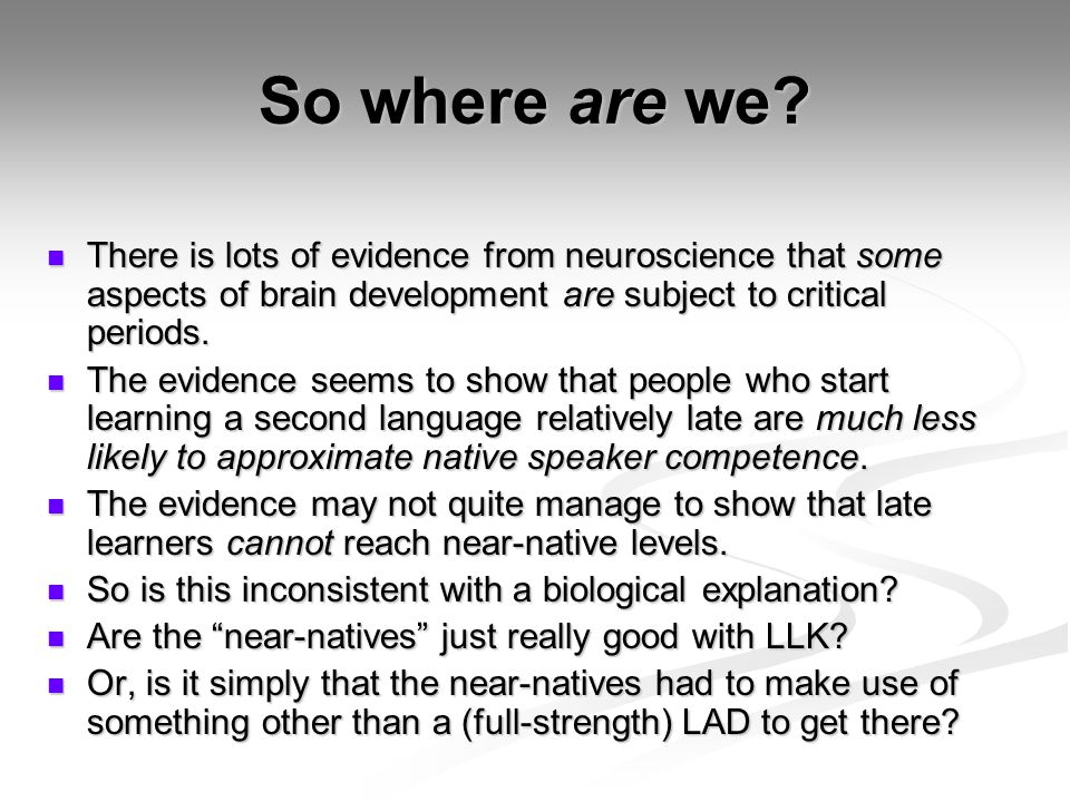 So where are we There is lots of evidence from neuroscience that some aspects of brain development are subject to critical periods.