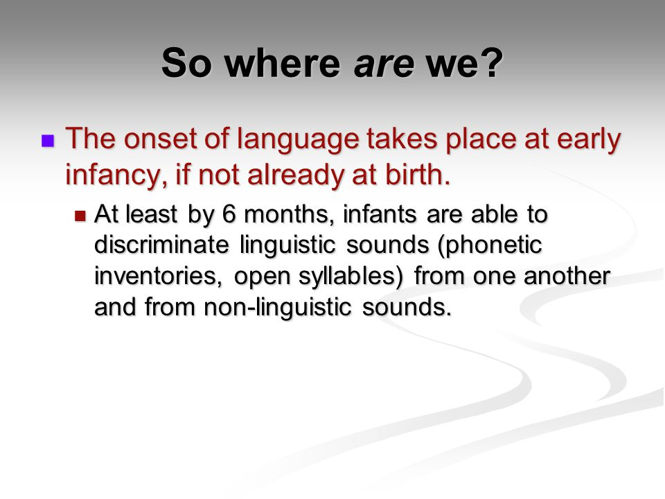 So where are we The onset of language takes place at early infancy, if not already at birth.