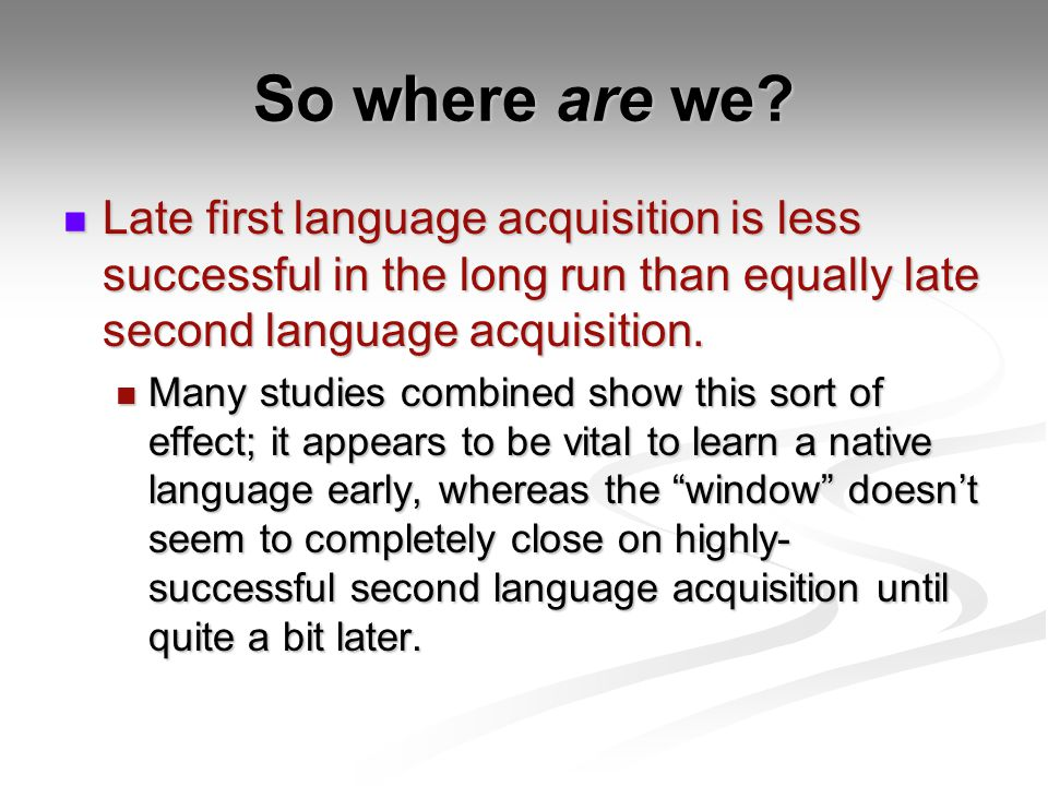 So where are we Late first language acquisition is less successful in the long run than equally late second language acquisition.