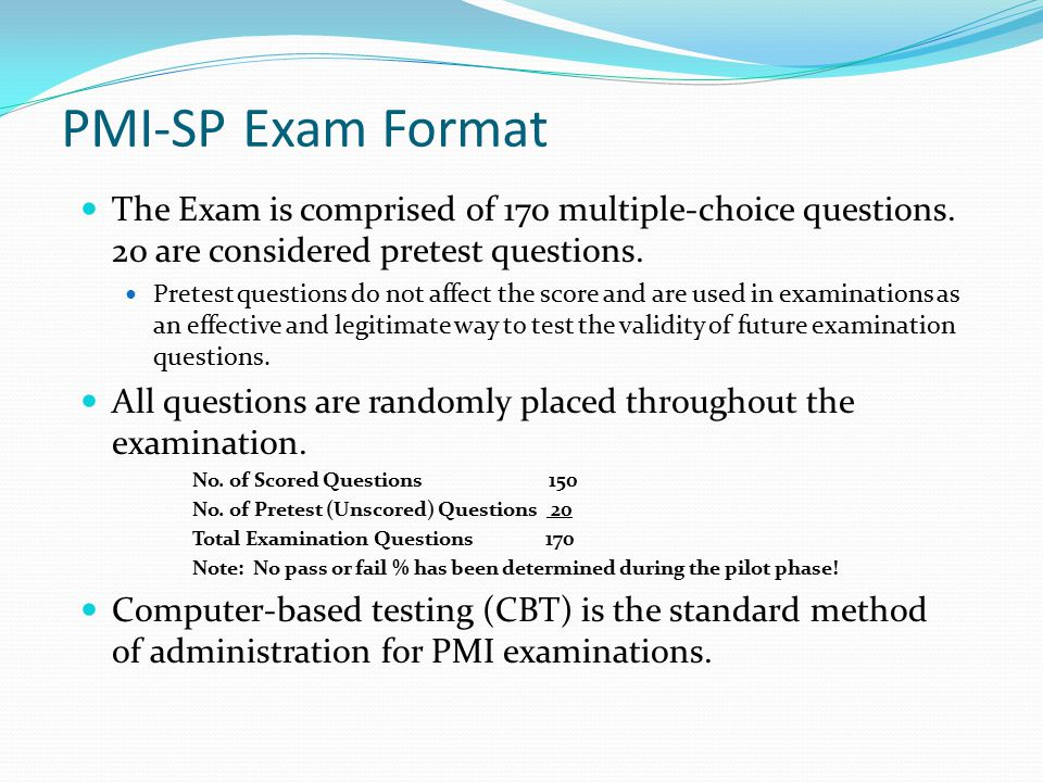 PMI-SP Exam Format The Exam is comprised of 170 multiple-choice questions. 20 are considered pretest questions.