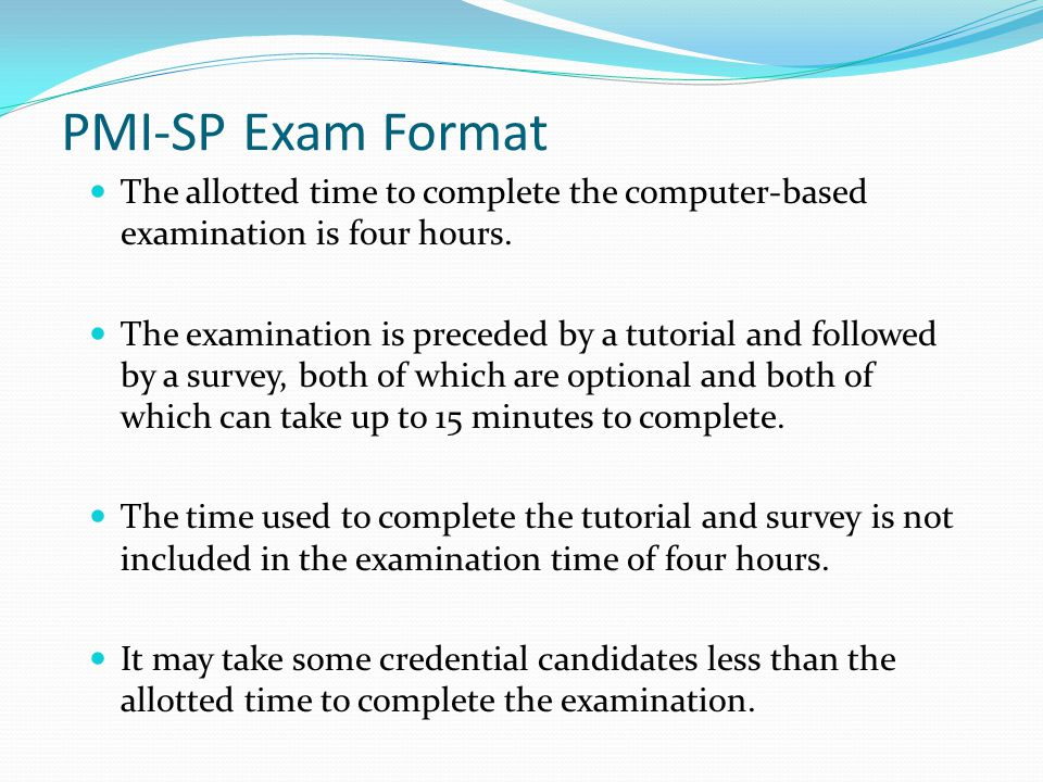 PMI-SP Exam Format The allotted time to complete the computer-based examination is four hours.