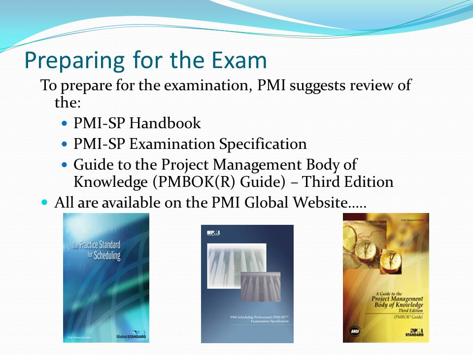 Preparing for the Exam To prepare for the examination, PMI suggests review of the: PMI-SP Handbook.