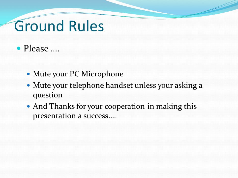 Ground Rules Please …. Mute your PC Microphone
