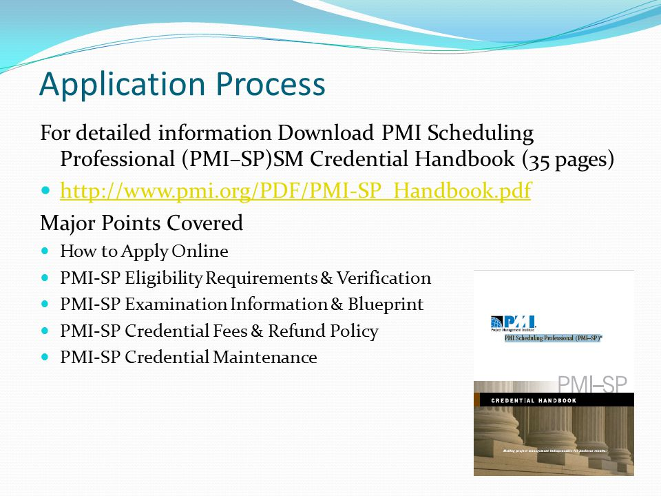 Application Process For detailed information Download PMI Scheduling Professional (PMI–SP)SM Credential Handbook (35 pages)