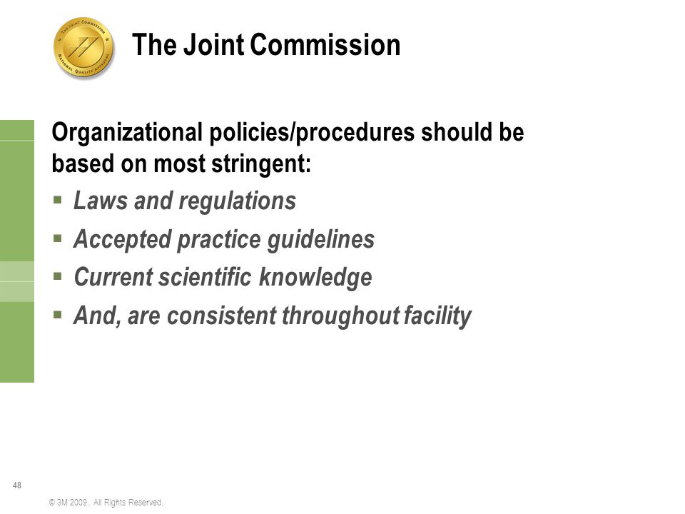 The Joint Commission Organizational policies/procedures should be based on most stringent: Laws and regulations.