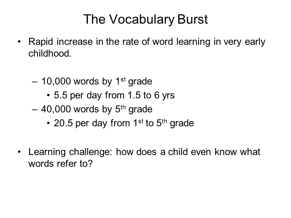 The Vocabulary Burst Rapid increase in the rate of word learning in very early childhood. 10,000 words by 1st grade.