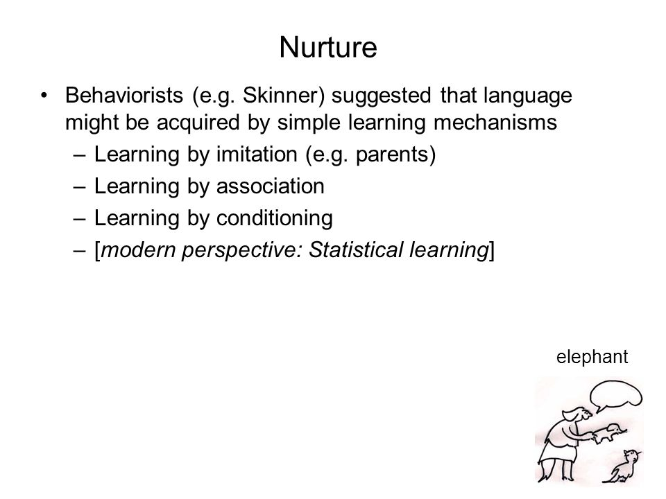 Nurture Behaviorists (e.g. Skinner) suggested that language might be acquired by simple learning mechanisms.
