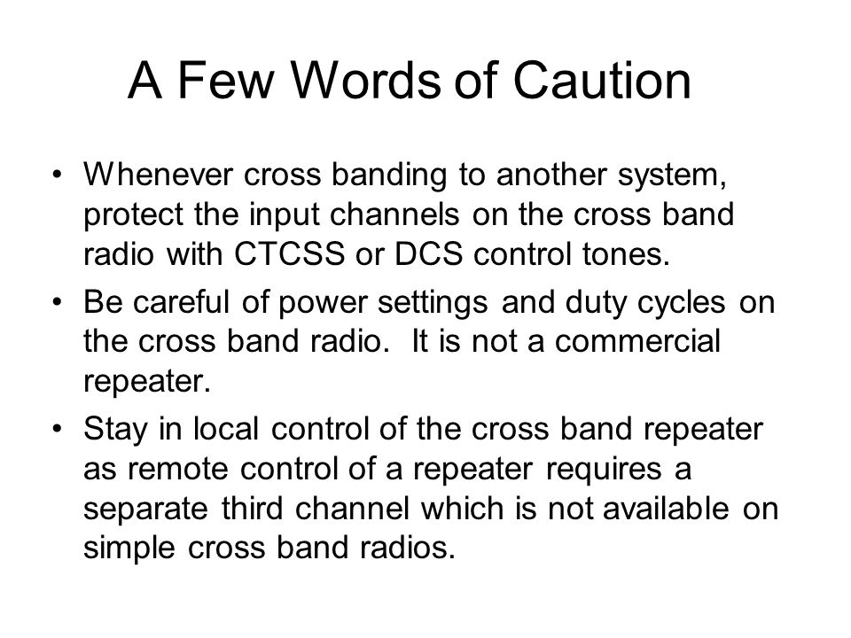 A Few Words of Caution Whenever cross banding to another system, protect the input channels on the cross band radio with CTCSS or DCS control tones.