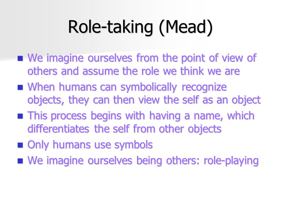 Role-taking (Mead) We imagine ourselves from the point of view of others and assume the role we think we are.