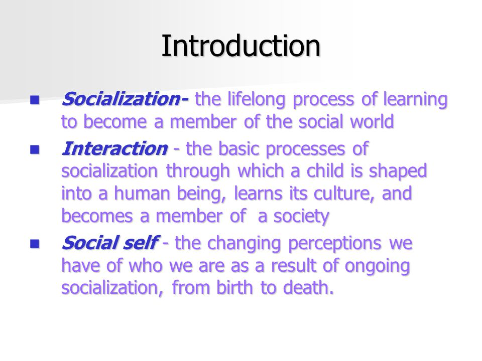 Introduction Socialization- the lifelong process of learning to become a member of the social world.